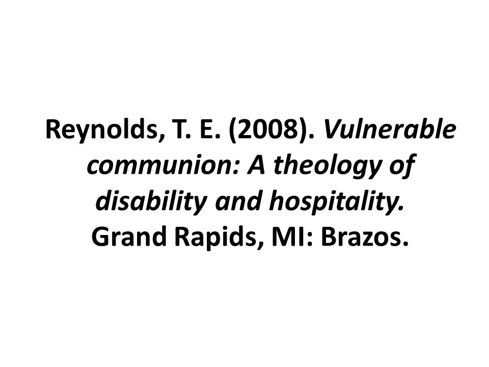 Reynolds, T. E. (2008). Vulnerable communion: A theology of disability and hospitality. Grand Rapids, MI: Brazos.