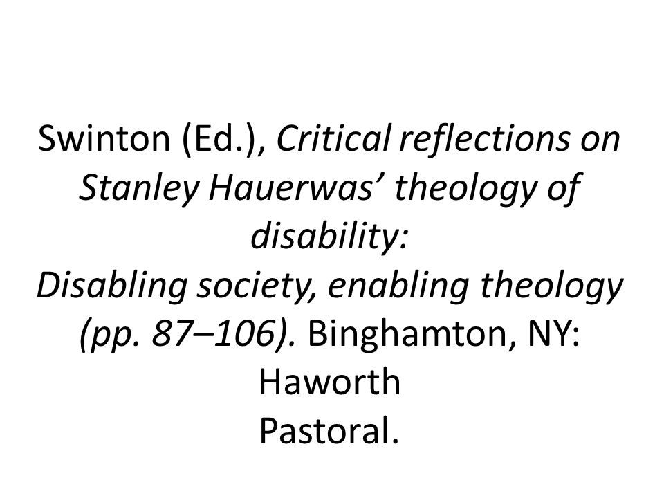 Swinton (Ed.), Critical reflections on Stanley Hauerwas theology of disability: Disabling society, enabling theology (pp. 87–106). Binghamton, NY: Haw
