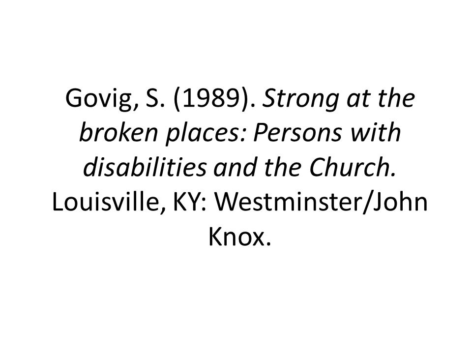 Govig, S. (1989). Strong at the broken places: Persons with disabilities and the Church. Louisville, KY: Westminster/John Knox.