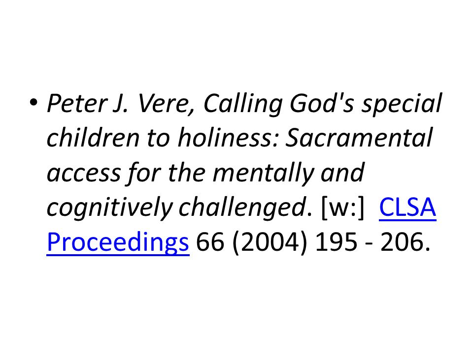 Peter J. Vere, Calling God's special children to holiness: Sacramental access for the mentally and cognitively challenged. [w:] CLSA Proceedings 66 (2