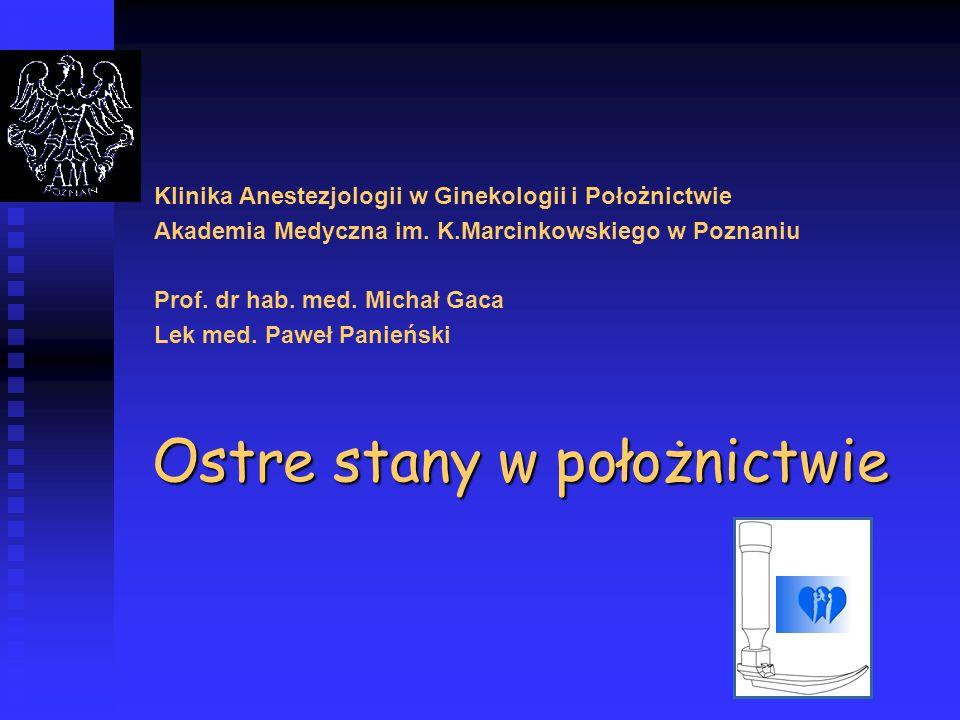 Ostre stany w położnictwie Klinika Anestezjologii w Ginekologii i Położnictwie Akademia Medyczna im. K.Marcinkowskiego w Poznaniu Prof. dr hab. med. M