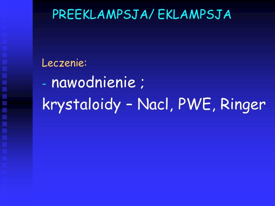 PREEKLAMPSJA/ EKLAMPSJA Leczenie: - - nawodnienie ; krystaloidy – Nacl, PWE, Ringer