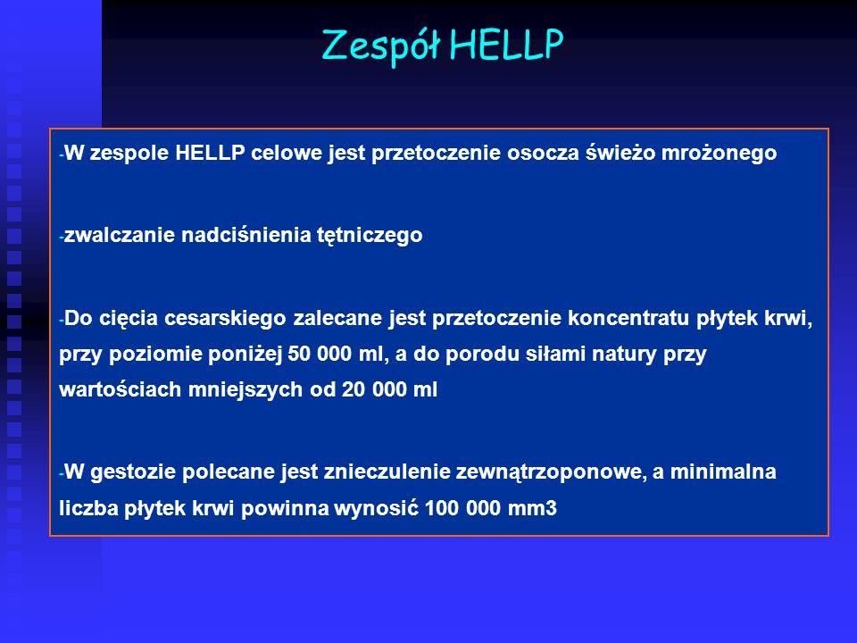 Zespół HELLP - - W zespole HELLP celowe jest przetoczenie osocza świeżo mrożonego - - zwalczanie nadciśnienia tętniczego - - Do cięcia cesarskiego zal