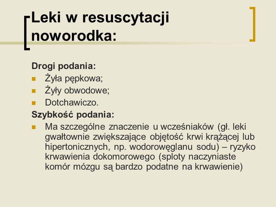 Leki w resuscytacji noworodka: Drogi podania: Żyła pępkowa; Żyły obwodowe; Dotchawiczo. Szybkość podania: Ma szczególne znaczenie u wcześniaków (gł. l