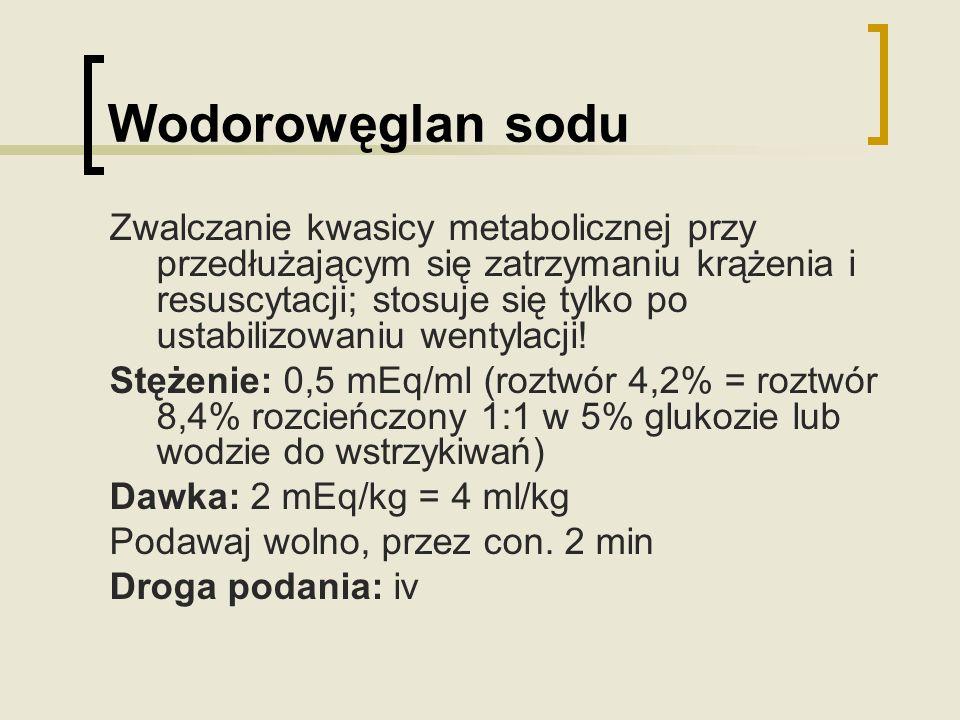 Wodorowęglan sodu Zwalczanie kwasicy metabolicznej przy przedłużającym się zatrzymaniu krążenia i resuscytacji; stosuje się tylko po ustabilizowaniu w
