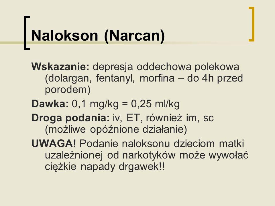 Nalokson (Narcan) Wskazanie: depresja oddechowa polekowa (dolargan, fentanyl, morfina – do 4h przed porodem) Dawka: 0,1 mg/kg = 0,25 ml/kg Droga podan