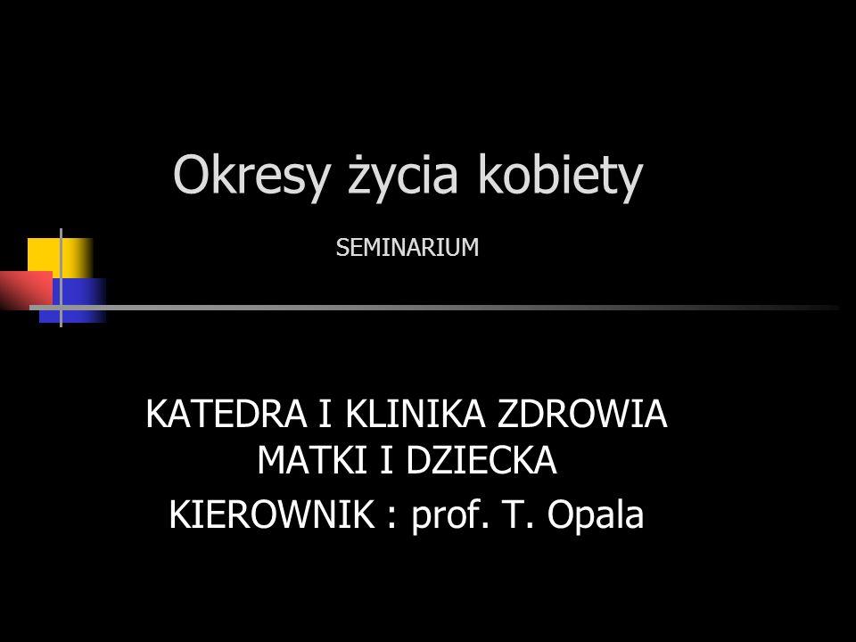Okresy życia kobiety SEMINARIUM KATEDRA I KLINIKA ZDROWIA MATKI I DZIECKA KIEROWNIK : prof. T. Opala