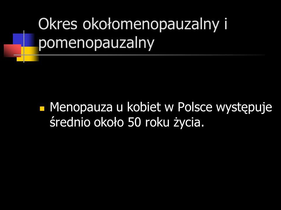 Okres okołomenopauzalny i pomenopauzalny Menopauza u kobiet w Polsce występuje średnio około 50 roku życia.