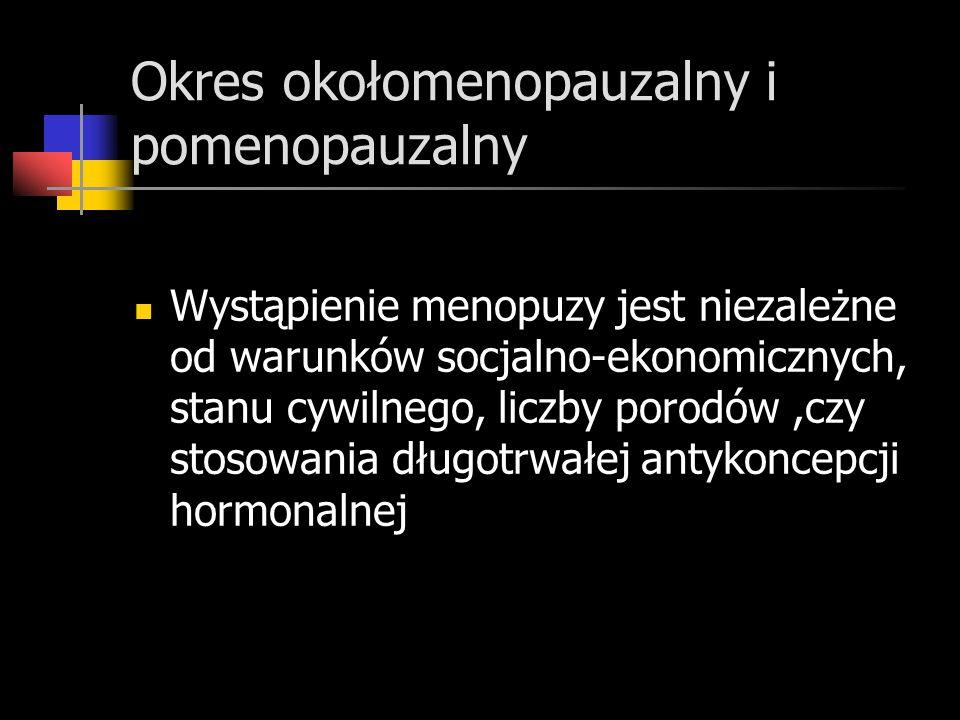Okres okołomenopauzalny i pomenopauzalny Wystąpienie menopuzy jest niezależne od warunków socjalno-ekonomicznych, stanu cywilnego, liczby porodów,czy