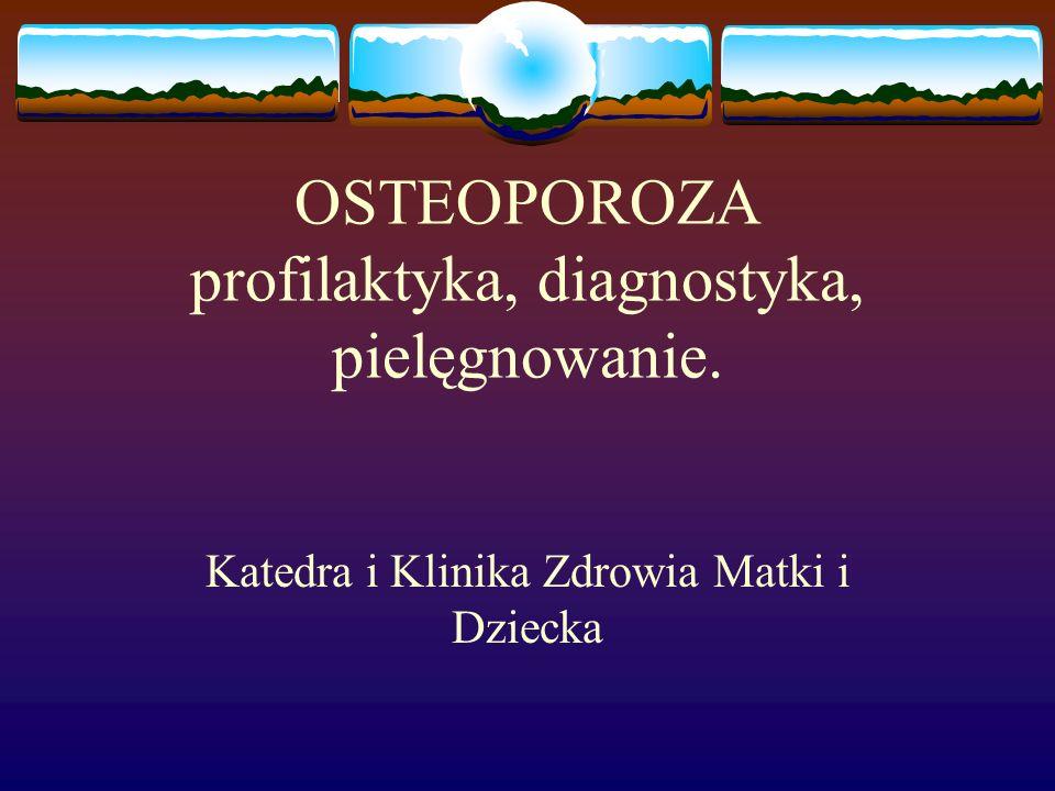 OSTEOPOROZA profilaktyka, diagnostyka, pielęgnowanie. Katedra i Klinika Zdrowia Matki i Dziecka