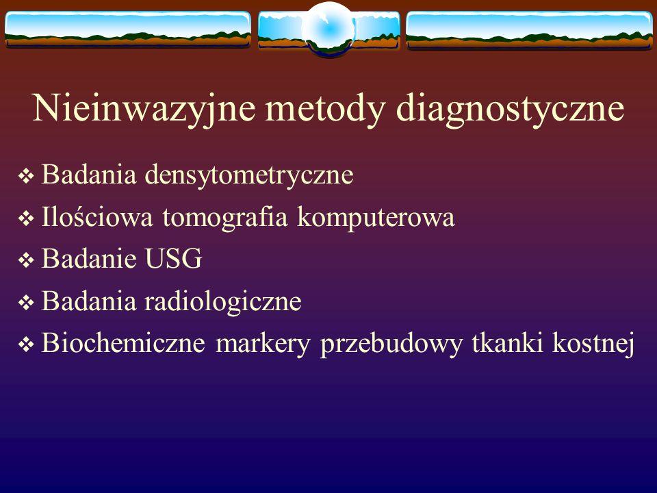 Nieinwazyjne metody diagnostyczne Badania densytometryczne Ilościowa tomografia komputerowa Badanie USG Badania radiologiczne Biochemiczne markery prz