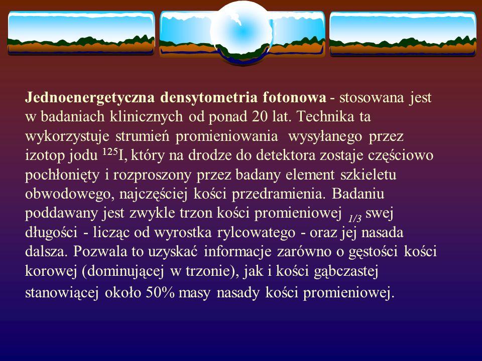 Jednoenergetyczna densytometria fotonowa - stosowana jest w badaniach klinicznych od ponad 20 lat. Technika ta wykorzystuje strumień promieniowania wy