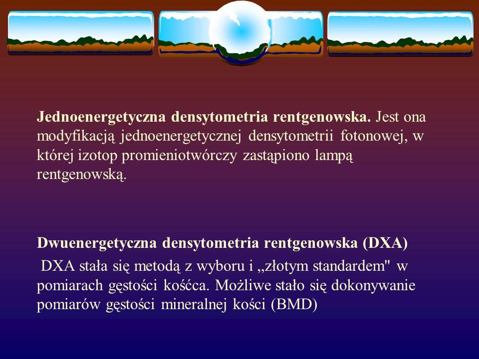 Jednoenergetyczna densytometria rentgenowska. Jest ona modyfikacją jednoenergetycznej densytometrii fotonowej, w której izotop promieniotwórczy zastąp