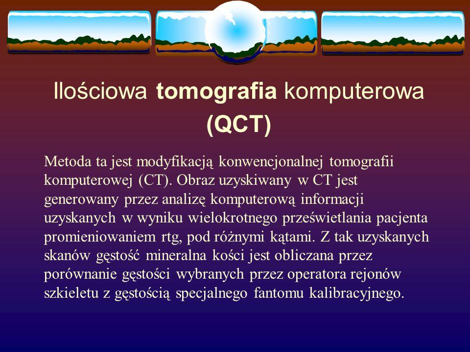 Ilościowa tomografia komputerowa (QCT) Metoda ta jest modyfikacją konwencjonalnej tomografii komputerowej (CT). Obraz uzyskiwany w CT jest generowany