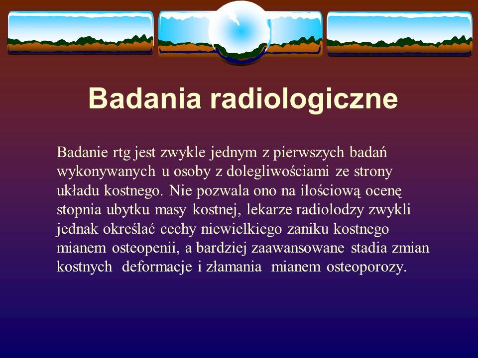 Badania radiologiczne Badanie rtg jest zwykle jednym z pierwszych badań wykonywanych u osoby z dolegliwościami ze strony układu kostnego. Nie pozwala