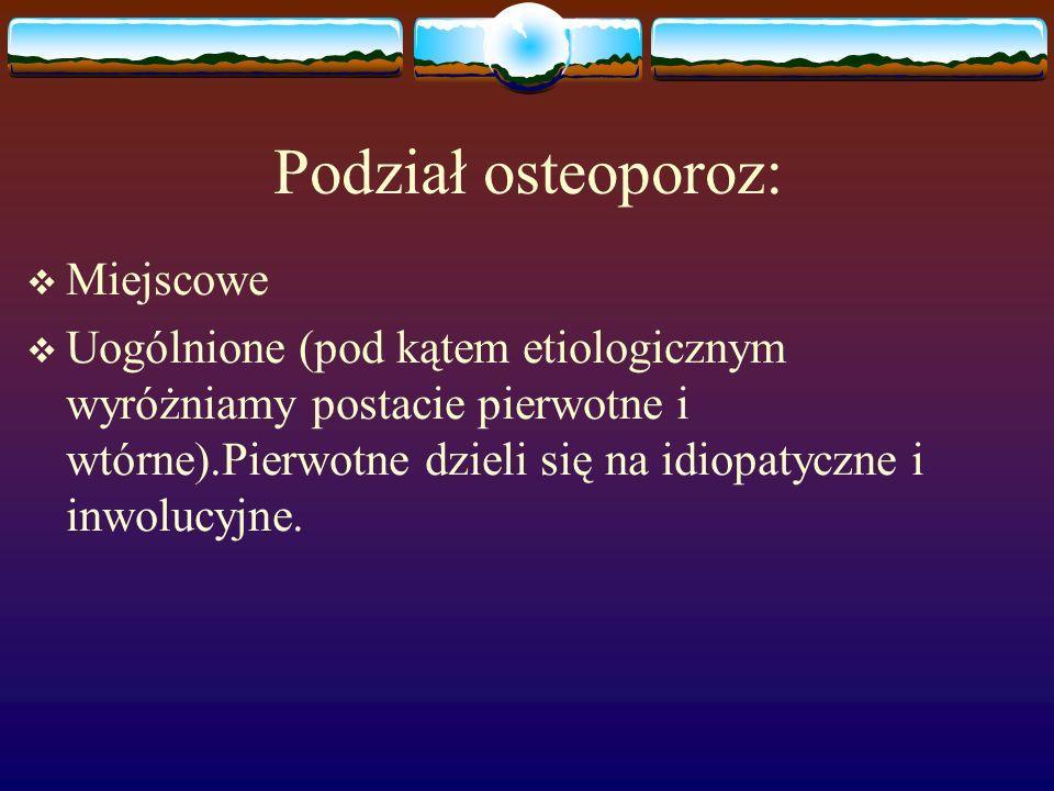 Podział osteoporoz: Miejscowe Uogólnione (pod kątem etiologicznym wyróżniamy postacie pierwotne i wtórne).Pierwotne dzieli się na idiopatyczne i inwol