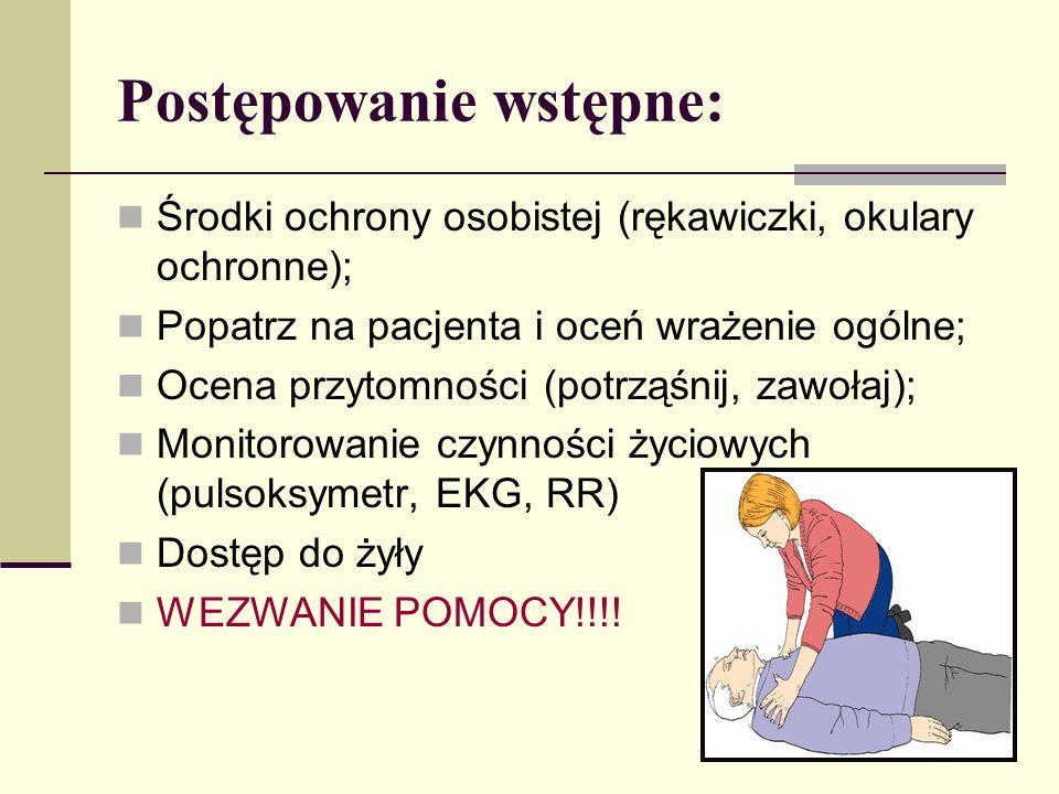 Postępowanie wstępne: Środki ochrony osobistej (rękawiczki, okulary ochronne); Popatrz na pacjenta i oceń wrażenie ogólne; Ocena przytomności (potrząśnij, zawołaj); Monitorowanie czynności życiowych (pulsoksymetr, EKG, RR) Dostęp do żyły WEZWANIE POMOCY!!!!