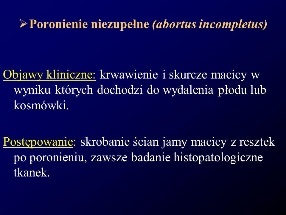 Poronienie niezupełne (abortus incompletus) Objawy kliniczne: krwawienie i skurcze macicy w wyniku których dochodzi do wydalenia płodu lub kosmówki. P