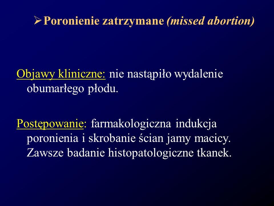 Poronienie zatrzymane (missed abortion) Objawy kliniczne: nie nastąpiło wydalenie obumarłego płodu. Postępowanie: farmakologiczna indukcja poronienia