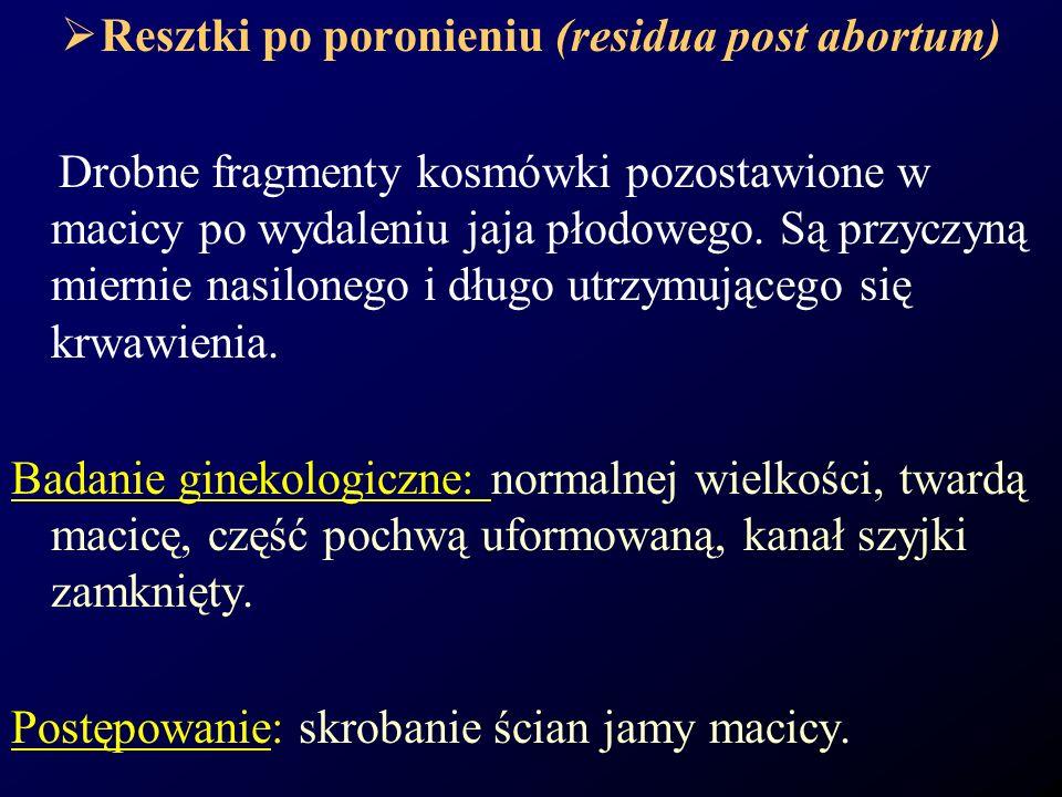 Resztki po poronieniu (residua post abortum) Drobne fragmenty kosmówki pozostawione w macicy po wydaleniu jaja płodowego. Są przyczyną miernie nasilon
