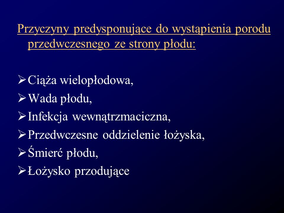 Przyczyny predysponujące do wystąpienia porodu przedwczesnego ze strony płodu: Ciąża wielopłodowa, Wada płodu, Infekcja wewnątrzmaciczna, Przedwczesne