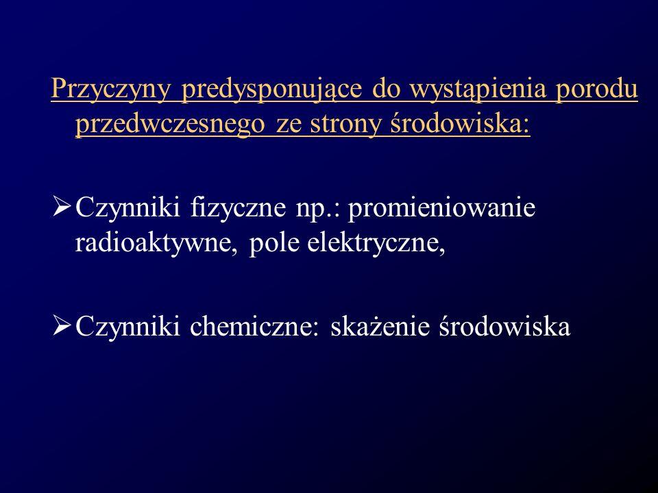 Przyczyny predysponujące do wystąpienia porodu przedwczesnego ze strony środowiska: Czynniki fizyczne np.: promieniowanie radioaktywne, pole elektrycz