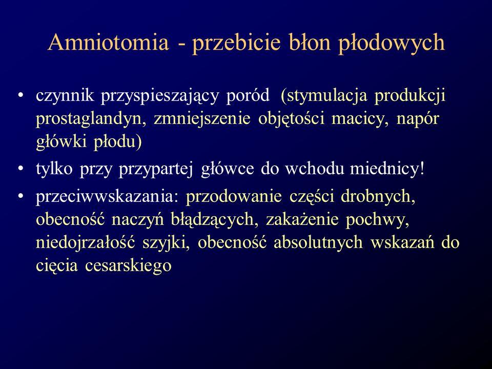 Amniotomia - przebicie błon płodowych czynnik przyspieszający poród (stymulacja produkcji prostaglandyn, zmniejszenie objętości macicy, napór główki p