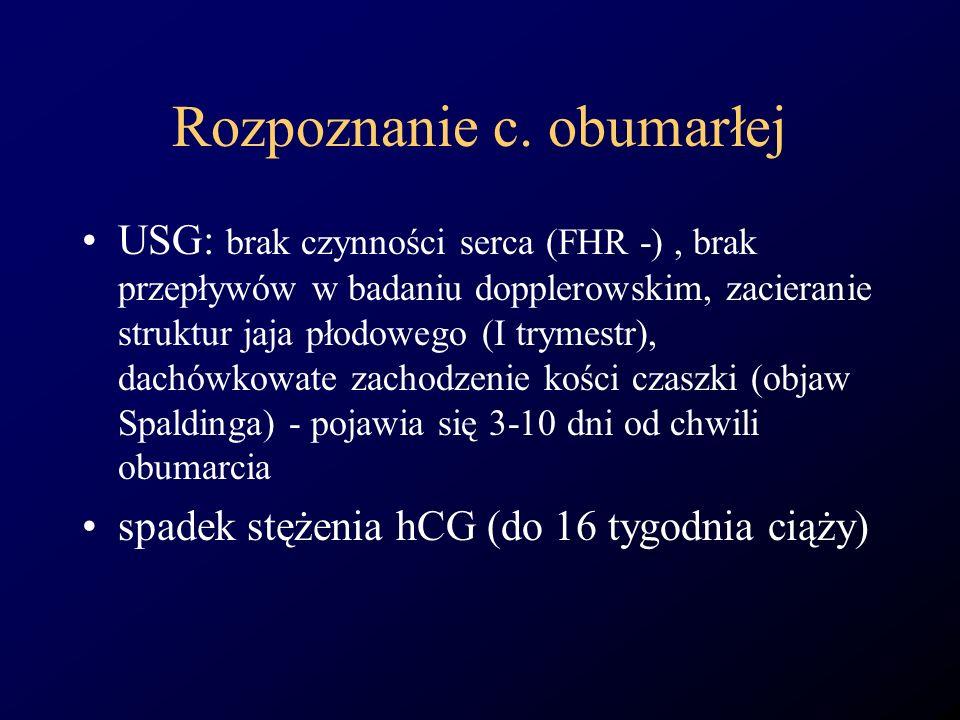 Rozpoznanie c. obumarłej USG: brak czynności serca (FHR -), brak przepływów w badaniu dopplerowskim, zacieranie struktur jaja płodowego (I trymestr),