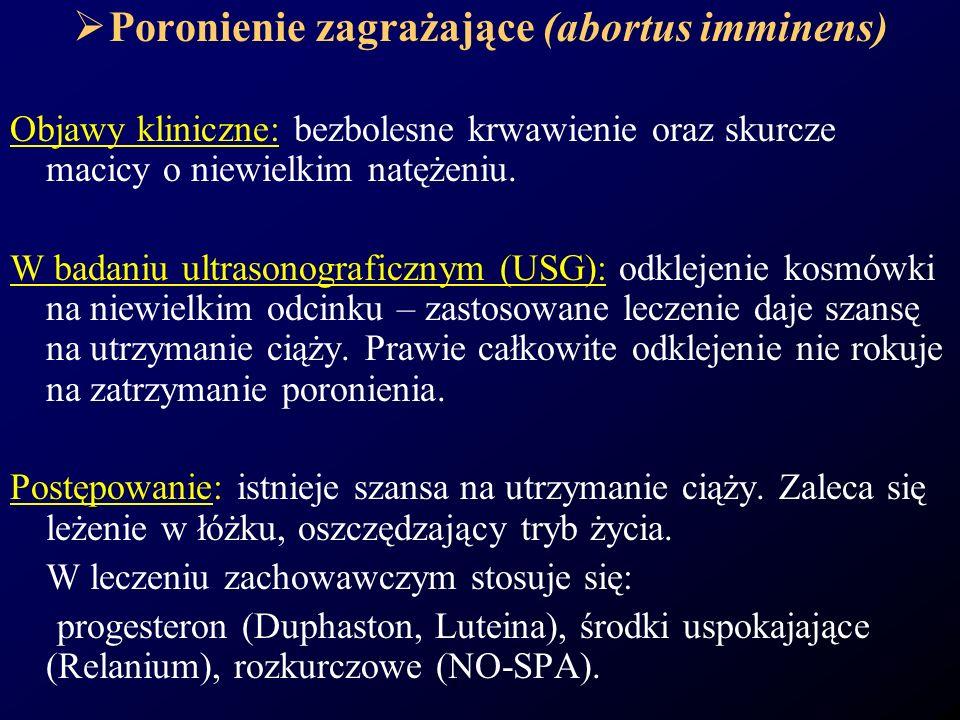 Poronienie zagrażające (abortus imminens) Objawy kliniczne: bezbolesne krwawienie oraz skurcze macicy o niewielkim natężeniu. W badaniu ultrasonografi