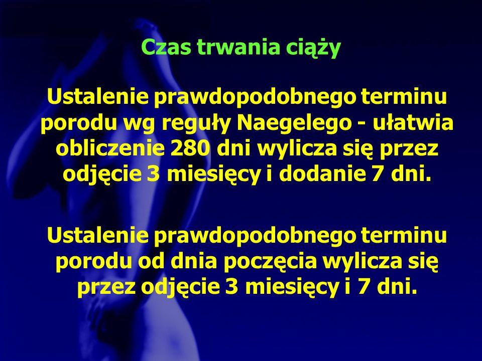Czas trwania ciąży Ustalenie prawdopodobnego terminu porodu wg reguły Naegelego - ułatwia obliczenie 280 dni wylicza się przez odjęcie 3 miesięcy i do