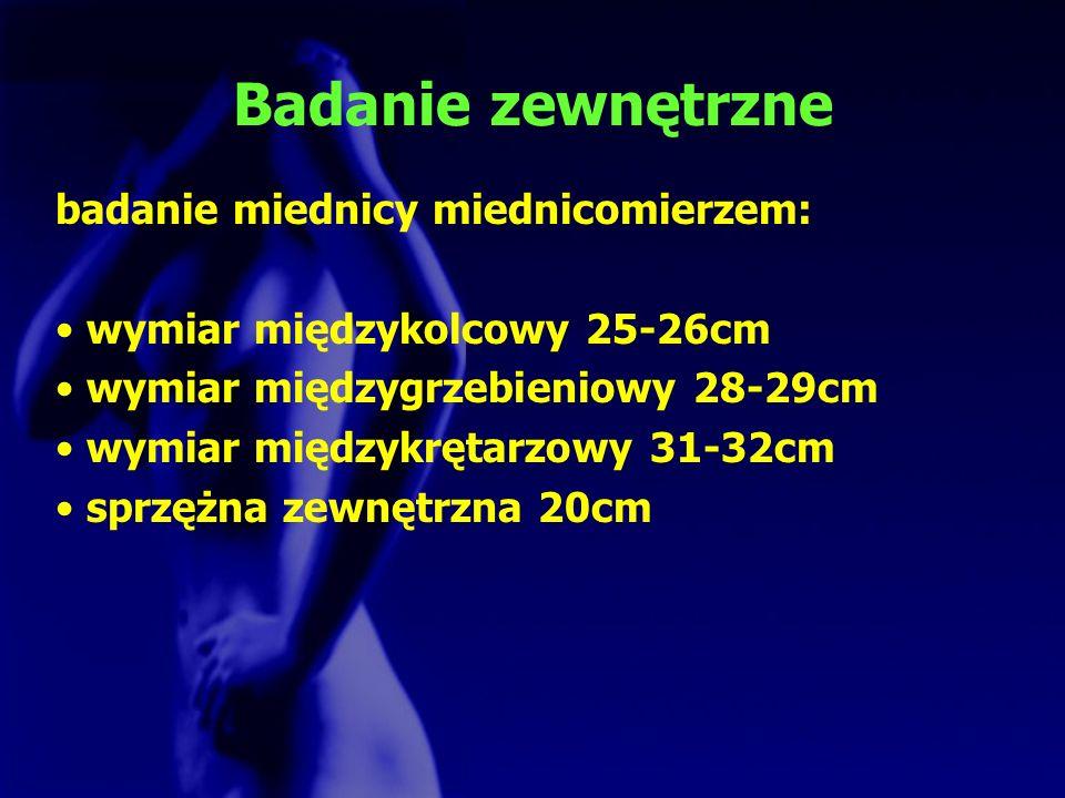 Badanie zewnętrzne badanie miednicy miednicomierzem: wymiar międzykolcowy 25-26cm wymiar międzygrzebieniowy 28-29cm wymiar międzykrętarzowy 31-32cm sp