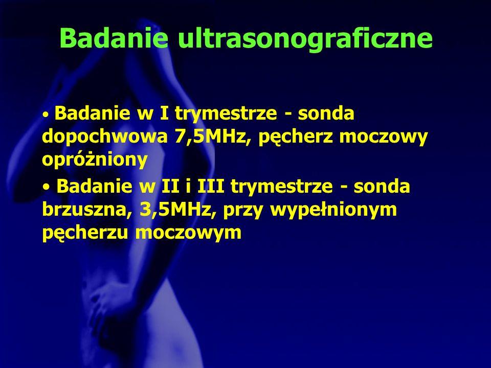 Badanie ultrasonograficzne Badanie w I trymestrze - sonda dopochwowa 7,5MHz, pęcherz moczowy opróżniony Badanie w II i III trymestrze - sonda brzuszna