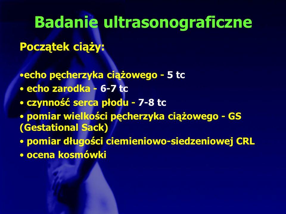 Badanie ultrasonograficzne Początek ciąży: echo pęcherzyka ciążowego - 5 tc echo zarodka - 6-7 tc czynność serca płodu - 7-8 tc pomiar wielkości pęche