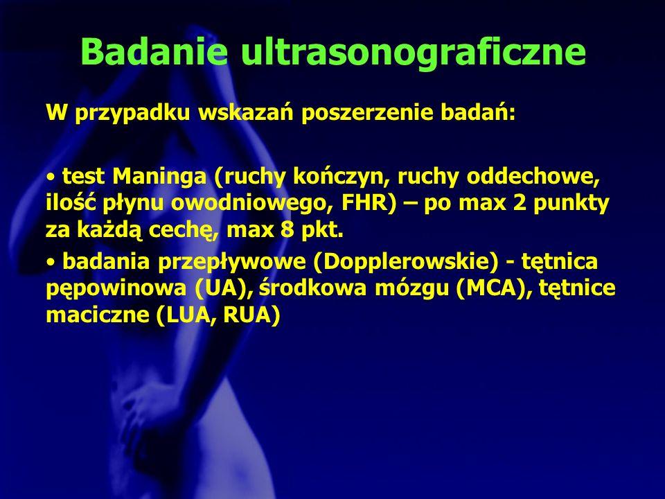 Badanie ultrasonograficzne W przypadku wskazań poszerzenie badań: test Maninga (ruchy kończyn, ruchy oddechowe, ilość płynu owodniowego, FHR) – po max