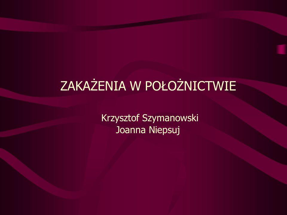 ZAKAŻENIA W POŁOŻNICTWIE Krzysztof Szymanowski Joanna Niepsuj
