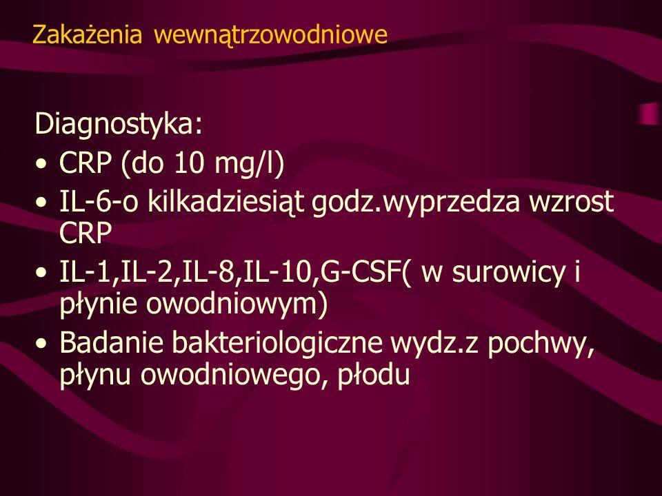 Zakażenia wewnątrzowodniowe Diagnostyka: CRP (do 10 mg/l) IL-6-o kilkadziesiąt godz.wyprzedza wzrost CRP IL-1,IL-2,IL-8,IL-10,G-CSF( w surowicy i płynie owodniowym) Badanie bakteriologiczne wydz.z pochwy, płynu owodniowego, płodu