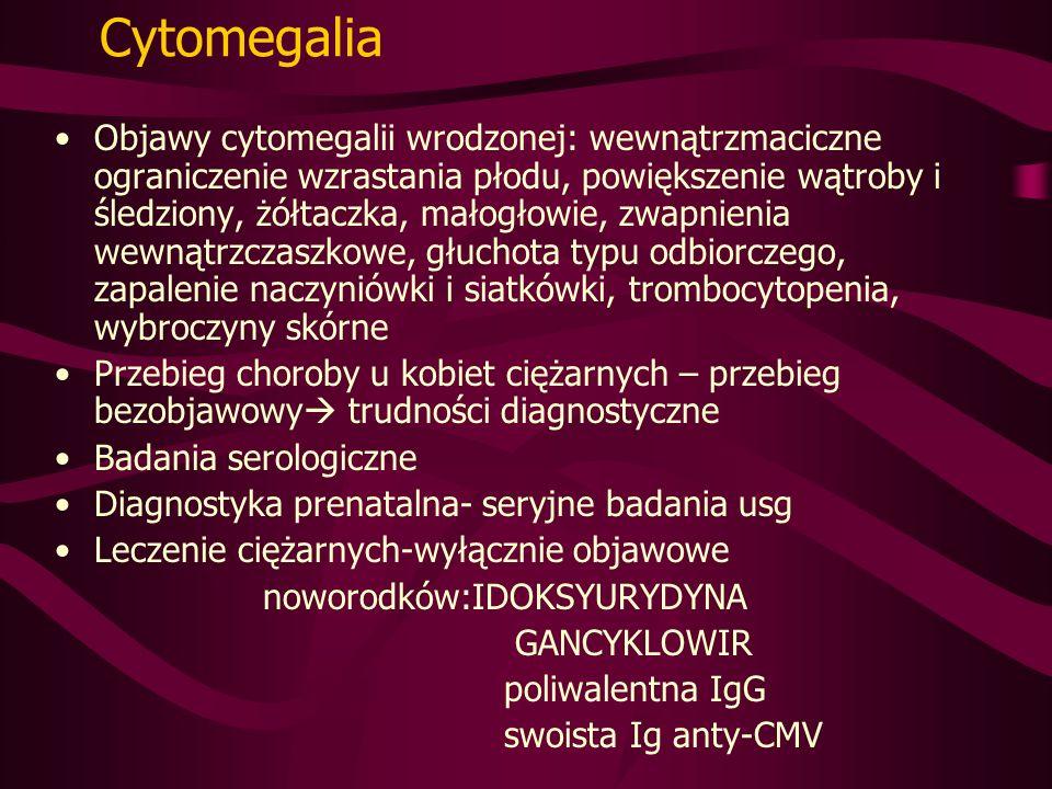 Cytomegalia Objawy cytomegalii wrodzonej: wewnątrzmaciczne ograniczenie wzrastania płodu, powiększenie wątroby i śledziony, żółtaczka, małogłowie, zwapnienia wewnątrzczaszkowe, głuchota typu odbiorczego, zapalenie naczyniówki i siatkówki, trombocytopenia, wybroczyny skórne Przebieg choroby u kobiet ciężarnych – przebieg bezobjawowy trudności diagnostyczne Badania serologiczne Diagnostyka prenatalna- seryjne badania usg Leczenie ciężarnych-wyłącznie objawowe noworodków:IDOKSYURYDYNA GANCYKLOWIR poliwalentna IgG swoista Ig anty-CMV