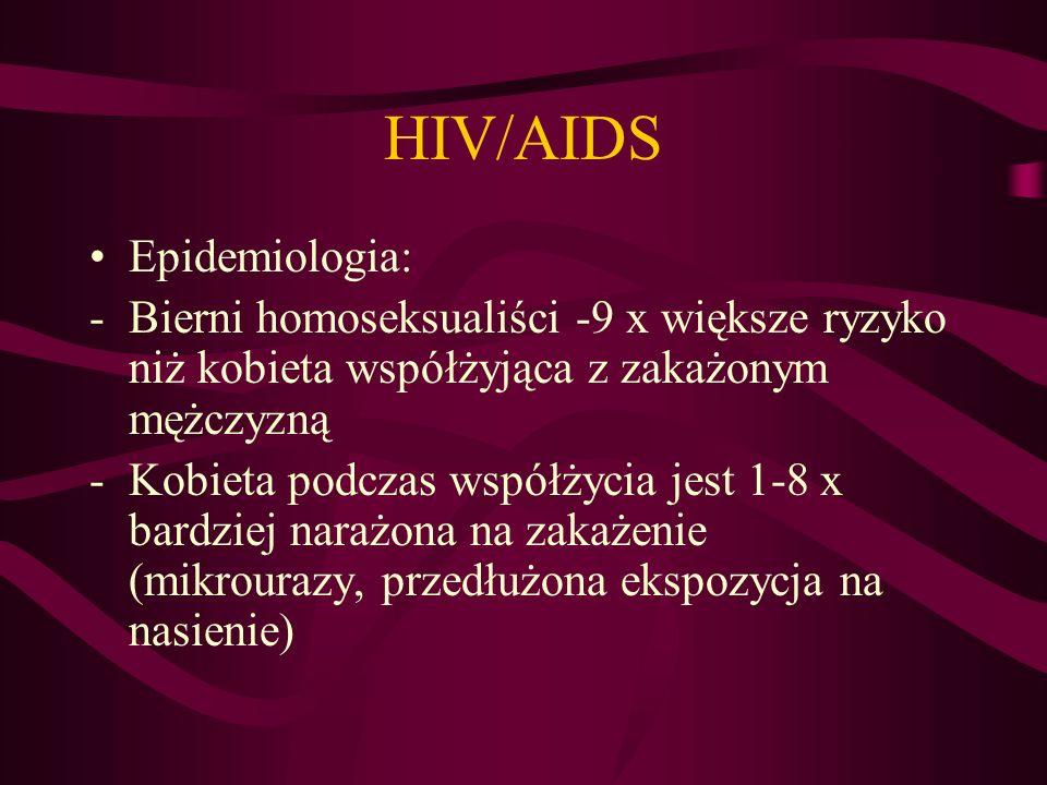 HIV/AIDS Epidemiologia: -Bierni homoseksualiści -9 x większe ryzyko niż kobieta współżyjąca z zakażonym mężczyzną -Kobieta podczas współżycia jest 1-8 x bardziej narażona na zakażenie (mikrourazy, przedłużona ekspozycja na nasienie)