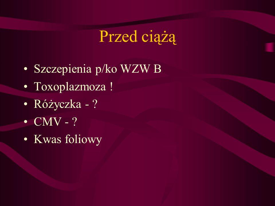 Przed ciążą Szczepienia p/ko WZW B Toxoplazmoza ! Różyczka - ? CMV - ? Kwas foliowy