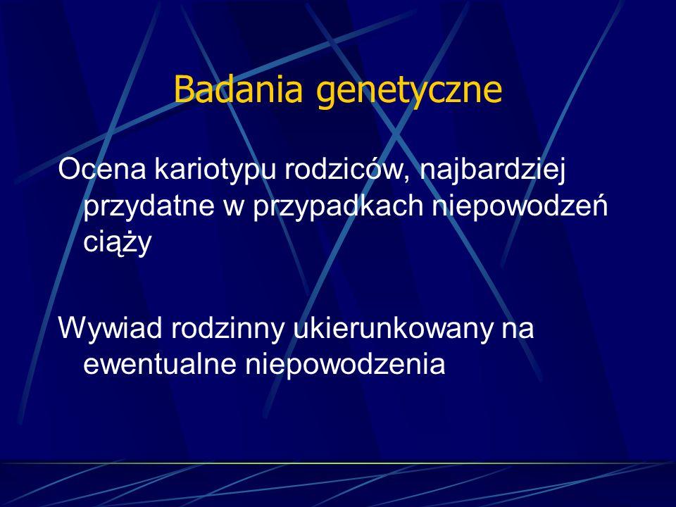 Badania genetyczne Ocena kariotypu rodziców, najbardziej przydatne w przypadkach niepowodzeń ciąży Wywiad rodzinny ukierunkowany na ewentualne niepowo