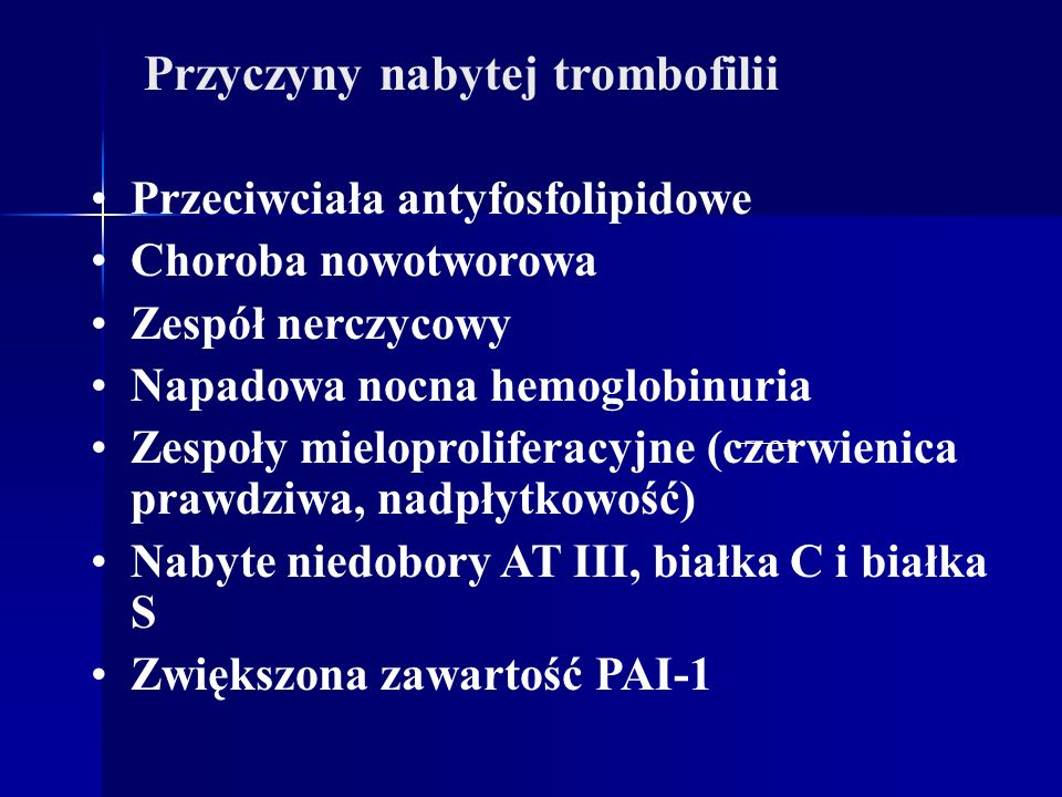 Przyczyny nabytej trombofilii Przeciwciała antyfosfolipidowe Choroba nowotworowa Zespół nerczycowy Napadowa nocna hemoglobinuria Zespoły mieloprolifer