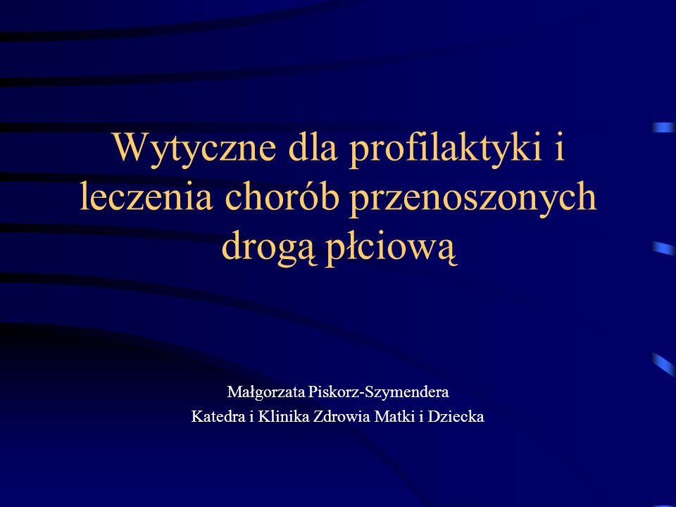 Wytyczne dla profilaktyki i leczenia chorób przenoszonych drogą płciową Małgorzata Piskorz-Szymendera Katedra i Klinika Zdrowia Matki i Dziecka