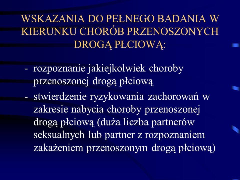 WSKAZANIA DO PEŁNEGO BADANIA W KIERUNKU CHORÓB PRZENOSZONYCH DROGĄ PŁCIOWĄ: -rozpoznanie jakiejkolwiek choroby przenoszonej drogą płciową -stwierdzenie ryzykowania zachorowań w zakresie nabycia choroby przenoszonej drogą płciową (duża liczba partnerów seksualnych lub partner z rozpoznaniem zakażeniem przenoszonym drogą płciową)