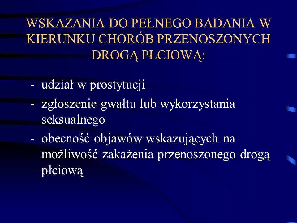 WSKAZANIA DO PEŁNEGO BADANIA W KIERUNKU CHORÓB PRZENOSZONYCH DROGĄ PŁCIOWĄ: -udział w prostytucji -zgłoszenie gwałtu lub wykorzystania seksualnego -ob