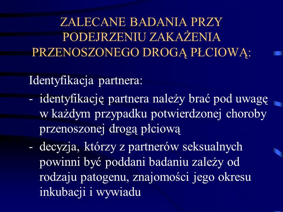 ZALECANE BADANIA PRZY PODEJRZENIU ZAKAŻENIA PRZENOSZONEGO DROGĄ PŁCIOWĄ: Identyfikacja partnera: -identyfikację partnera należy brać pod uwagę w każdy