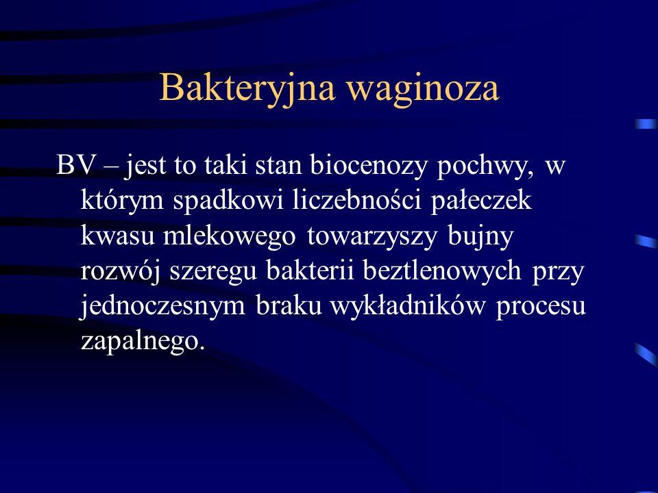 Bakteryjna waginoza BV – jest to taki stan biocenozy pochwy, w którym spadkowi liczebności pałeczek kwasu mlekowego towarzyszy bujny rozwój szeregu ba
