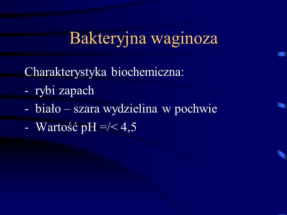 Bakteryjna waginoza Charakterystyka biochemiczna: -rybi zapach -biało – szara wydzielina w pochwie -Wartość pH =/< 4,5