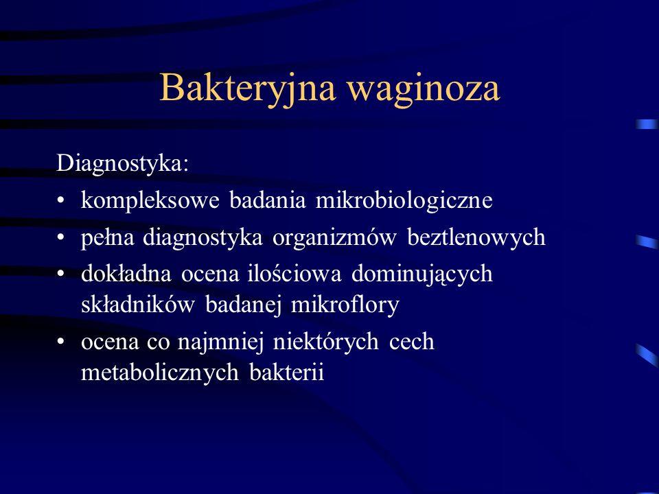 Bakteryjna waginoza Diagnostyka: kompleksowe badania mikrobiologiczne pełna diagnostyka organizmów beztlenowych dokładna ocena ilościowa dominujących składników badanej mikroflory ocena co najmniej niektórych cech metabolicznych bakterii