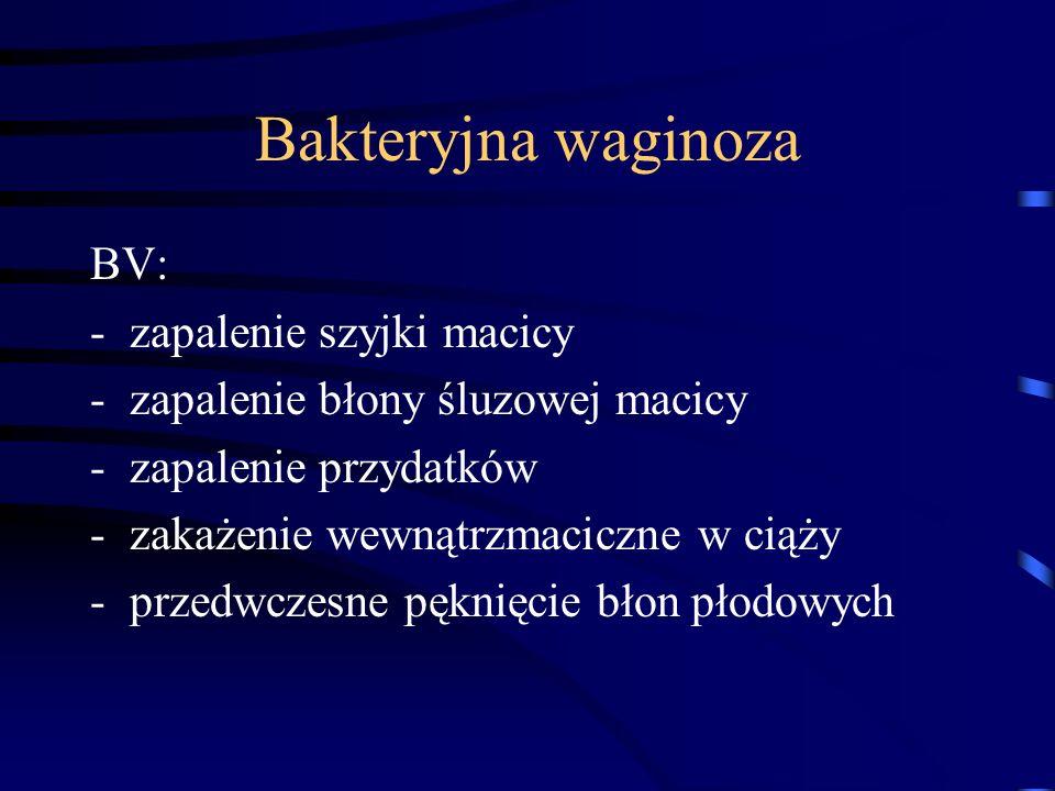 Bakteryjna waginoza BV: -zapalenie szyjki macicy -zapalenie błony śluzowej macicy -zapalenie przydatków -zakażenie wewnątrzmaciczne w ciąży -przedwczesne pęknięcie błon płodowych