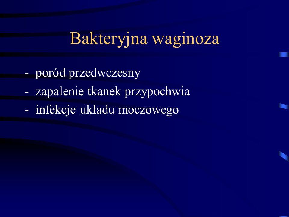 Bakteryjna waginoza -poród przedwczesny -zapalenie tkanek przypochwia -infekcje układu moczowego